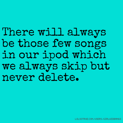 There will always be those few songs in our ipod which we always skip but never delete.