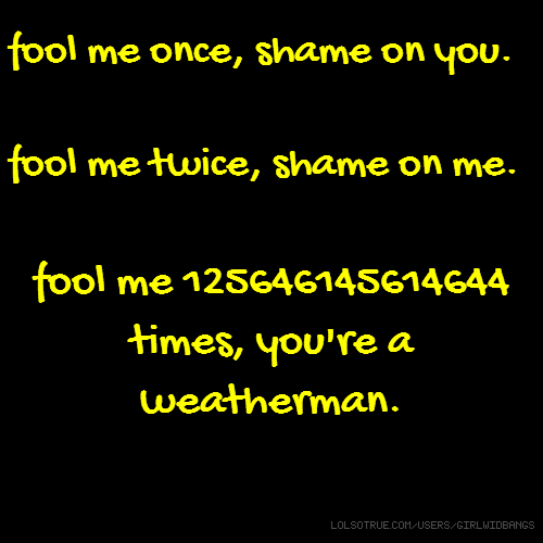 fool me once, shame on you. fool me twice, shame on me. fool me 125646145614644 times, you're a weatherman.