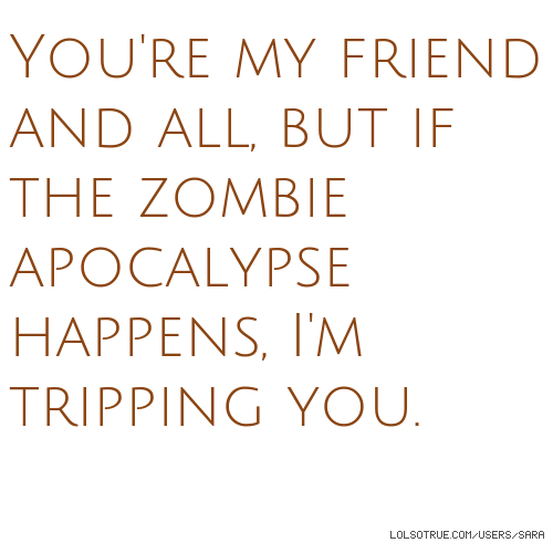 You're my friend and all, but if the zombie apocalypse happens, I'm tripping you.