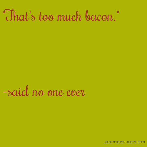 """That's too much bacon."" -said no one ever"