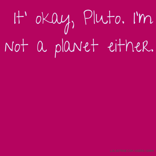 It' okay, Pluto. I'm not a planet either.