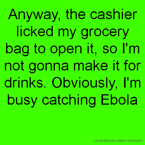 Anyway, the cashier licked my grocery bag to open it, so I'm not gonna make it for drinks. Obviously, I'm busy catching Ebola