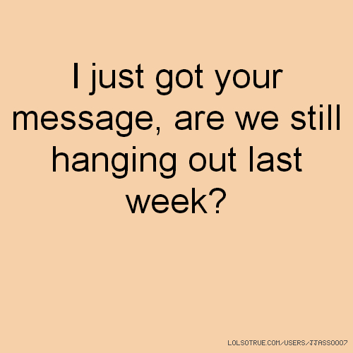 I just got your message, are we still hanging out last week?