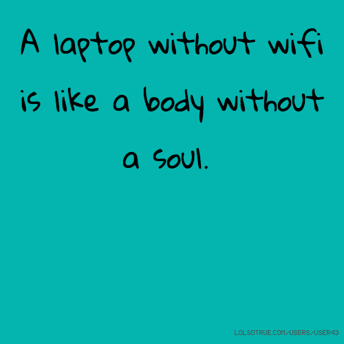 A laptop without wifi is like a body without a soul.