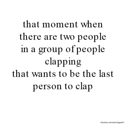 that moment when there are two people in a group of people clapping that wants to be the last person to clap