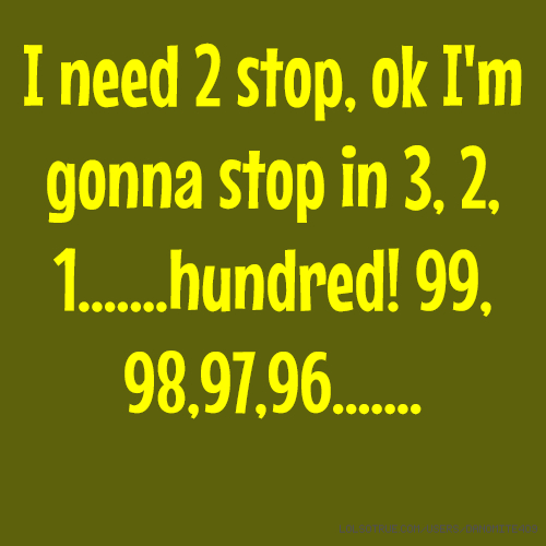 I need 2 stop, ok I'm gonna stop in 3, 2, 1.......hundred! 99, 98,97,96.......