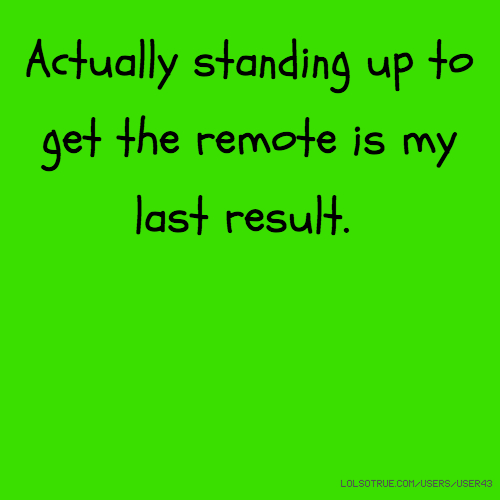 Actually standing up to get the remote is my last result.