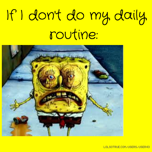 If I don't do my daily routine: