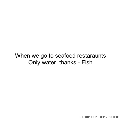 When we go to seafood restaraunts Only water, thanks - Fish