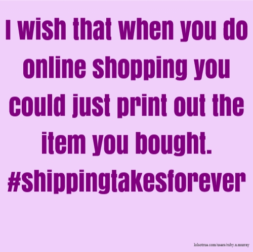 I wish that when you do online shopping you could just print out the item you bought. #shippingtakesforever