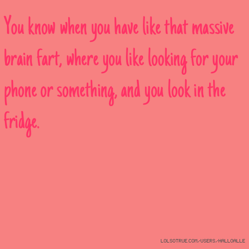You know when you have like that massive brain fart, where you like looking for your phone or something, and you look in the fridge.
