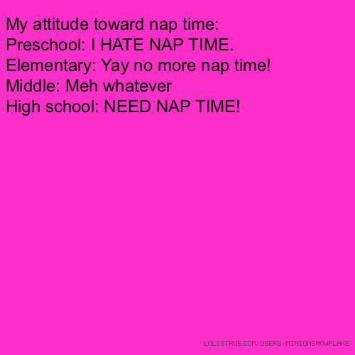 My attitude toward nap time: Preschool: I HATE NAP TIME. Elementary: Yay no more nap time! Middle: Meh whatever High school: NEED NAP TIME!