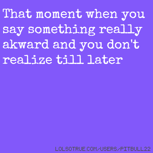 That moment when you say something really akward and you don't realize till later