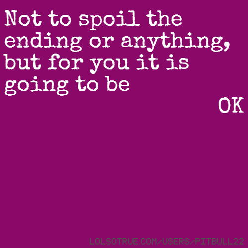 Not to spoil the ending or anything, but for you it is going to be OK