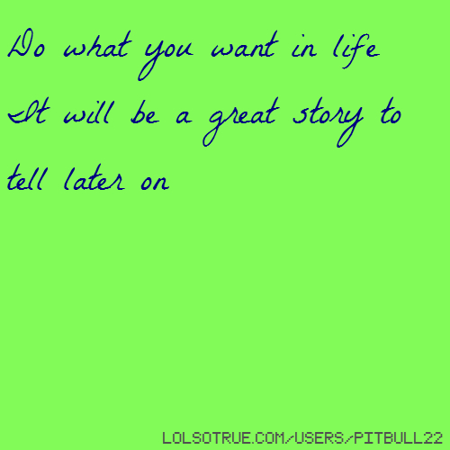 Do what you want in life It will be a great story to tell later on