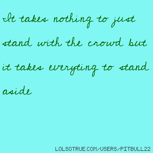 It takes nothing to just stand with the crowd but it takes everyting to stand aside