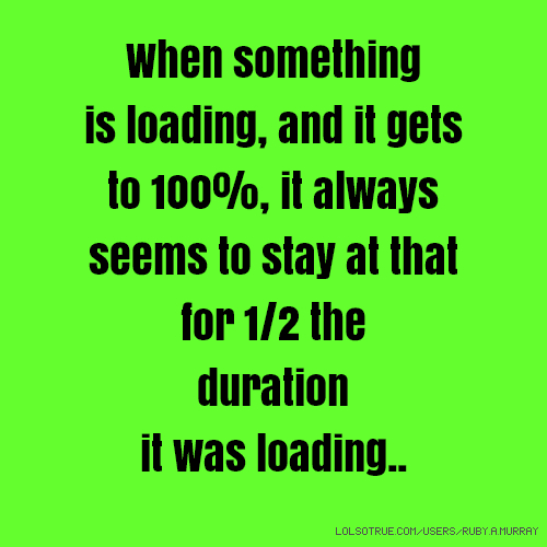 When something is loading, and it gets to 100%, it always seems to stay at that for 1/2 the duration it was loading..