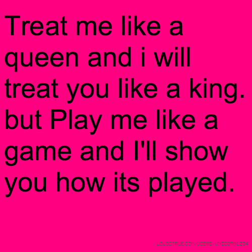 Treat me like a queen and i will treat you like a king. but Play me like a game and I'll show you how its played.