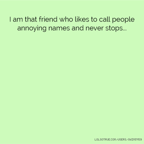 I am that friend who likes to call people annoying names and never stops...