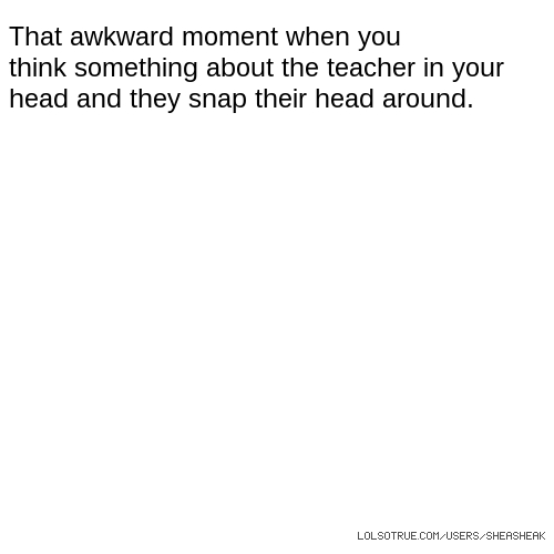 That awkward moment when you think something about the teacher in your head and they snap their head around.
