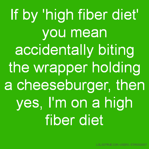 If by 'high fiber diet' you mean accidentally biting the wrapper holding a cheeseburger, then yes, I'm on a high fiber diet