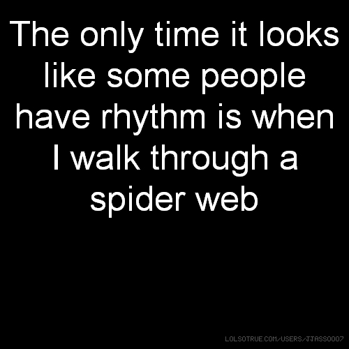 The only time it looks like some people have rhythm is when I walk through a spider web