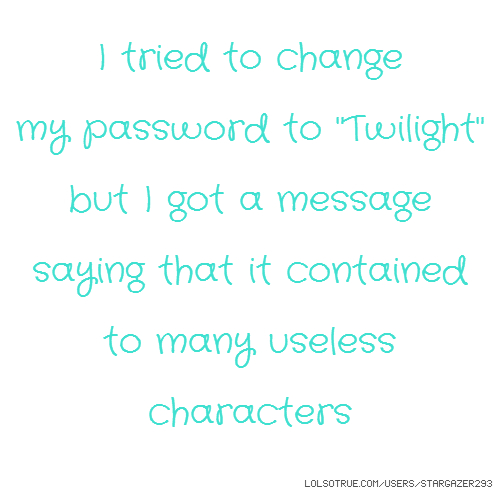 "I tried to change my password to ""Twilight"" but I got a message saying that it contained to many useless characters"