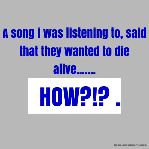 A song i was listening to, said that they wanted to die alive....... HOW?!? .