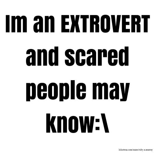 Im an EXTROVERT and scared people may know:\