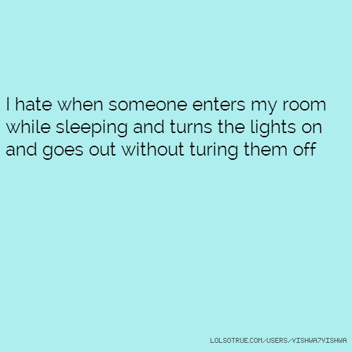 I hate when someone enters my room while sleeping and turns the lights on and goes out without turing them off
