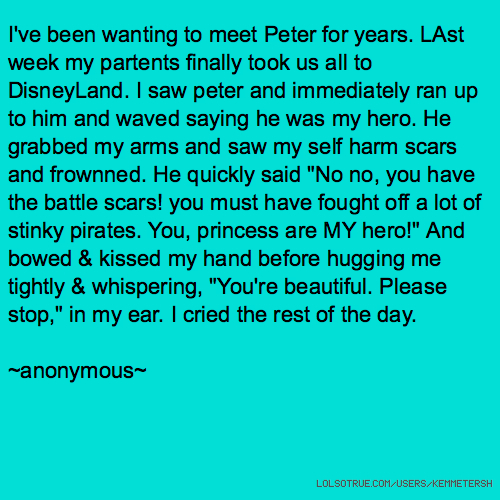 "I've been wanting to meet Peter for years. LAst week my partents finally took us all to DisneyLand. I saw peter and immediately ran up to him and waved saying he was my hero. He grabbed my arms and saw my self harm scars and frownned. He quickly said ""No no, you have the battle scars! you must have fought off a lot of stinky pirates. You, princess are MY hero!"" And bowed & kissed my hand before hugging me tightly & whispering, ""You're beautiful. Please stop,"" in my ear. I cried the rest of the day. ~anonymous"