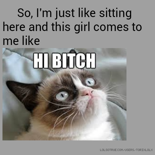 So, I'm just like sitting here and this girl comes to me like