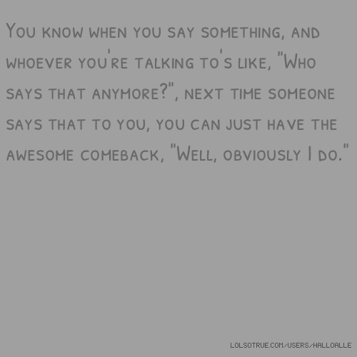 "You know when you say something, and whoever you're talking to's like, ""Who says that anymore?"", next time someone says that to you, you can just have the awesome comeback, ""Well, obviously I do."""