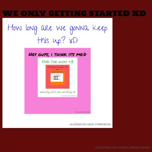 WE ONLY GETTING STARTED XD