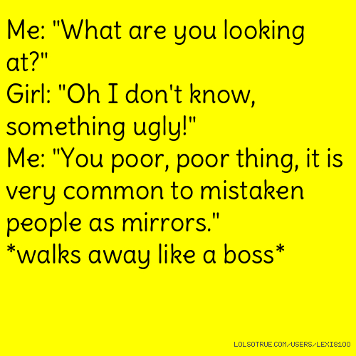 "Me: ""What are you looking at?"" Girl: ""Oh I don't know, something ugly!"" Me: ""You poor, poor thing, it is very common to mistaken people as mirrors."" *walks away like a boss*"
