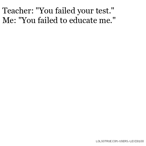 "Teacher: ""You failed your test."" Me: ""You failed to educate me."""