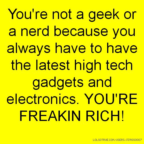 You're not a geek or a nerd because you always have to have the latest high tech gadgets and electronics. YOU'RE FREAKIN RICH!