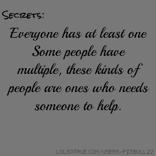 Secrets: Everyone has at least one Some people have multiple, these kinds of people are ones who needs someone to help.