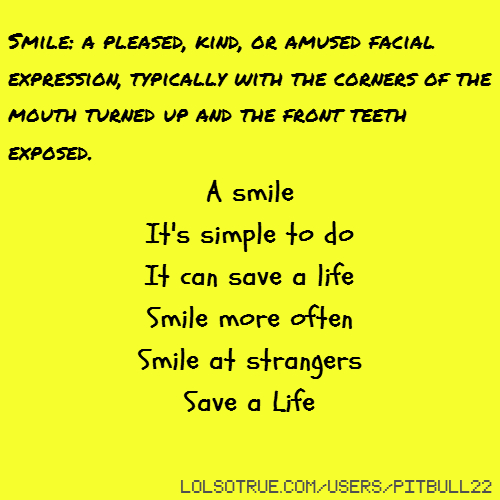 Smile: a pleased, kind, or amused facial expression, typically with the corners of the mouth turned up and the front teeth exposed. A smile It's simple to do It can save a life Smile more often Smile at strangers Save a Life