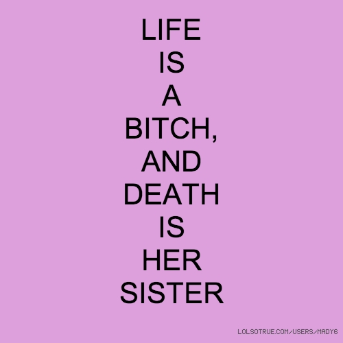 LIFE IS A BITCH, AND DEATH IS HER SISTER