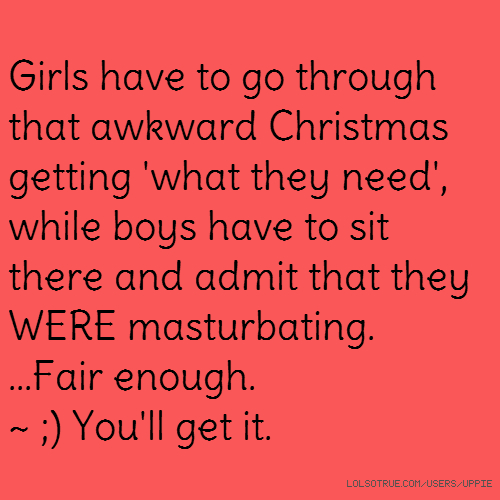 Girls have to go through that awkward Christmas getting 'what they need', while boys have to sit there and admit that they WERE masturbating. ...Fair enough. ~ ;) You'll get it.