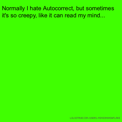 Normally I hate Autocorrect, but sometimes it's so creepy, like it can read my mind...