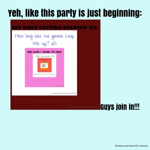 Yeh, like this party is just beginning:Guys join in!!!