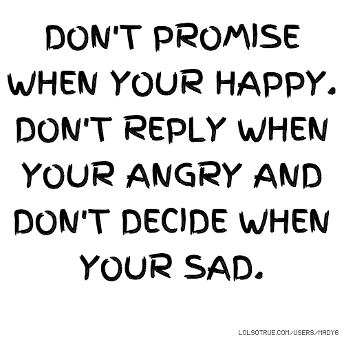 DON'T PROMISE WHEN YOUR HAPPY. DON'T REPLY WHEN YOUR ANGRY AND DON'T DECIDE WHEN YOUR SAD.