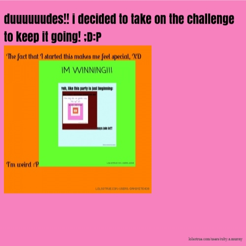 duuuuuudes!! i decided to take on the challenge to keep it going! ;D:P