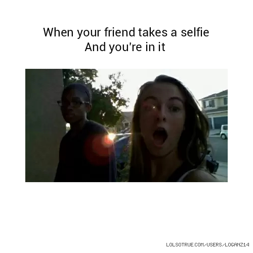 When your friend takes a selfie And you're in it