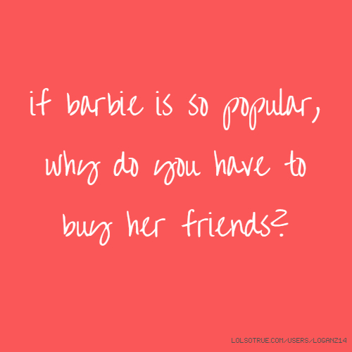 if barbie is so popular, why do you have to buy her friends?