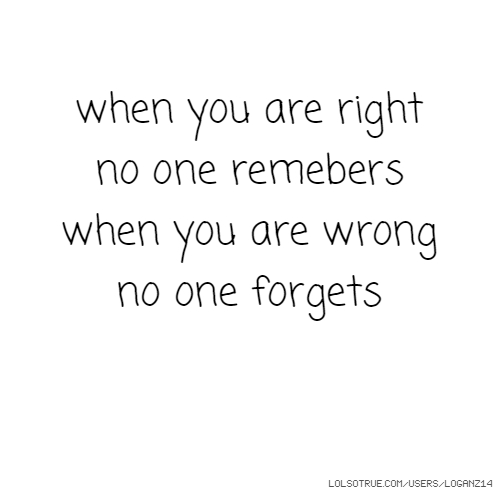 when you are right no one remebers when you are wrong no one forgets