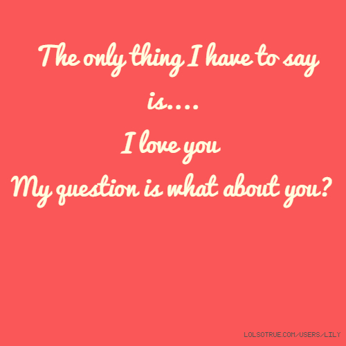 The only thing I have to say is.... I love you My question is what about you?