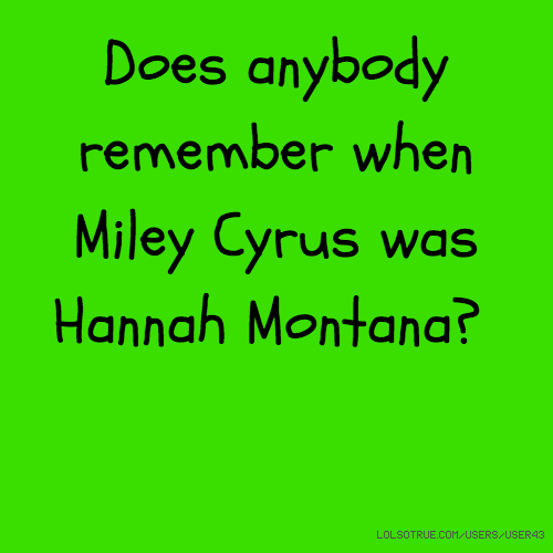 Does anybody remember when Miley Cyrus was Hannah Montana?
